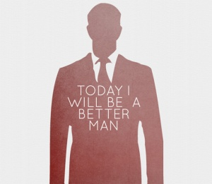 If I learned anything from this past year it is that I can always be a better man. Fellas, this goes for all of us.